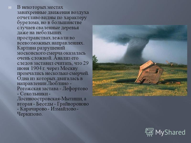 В некоторых местах завихренные движения воздуха отчетливо видны по характеру бурелома, но в большинстве случаев сваленные деревья даже на небольших пространствах лежали во всевозможных направлениях. Картина разрушений московского смерча оказалась оче