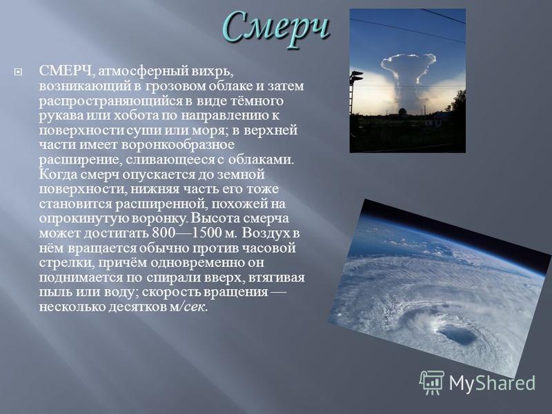 СМЕРЧ, атмосферный вихрь, возникающий в грозовом облаке и затем распространяющийся в виде тёмного рукава или хобота по направлению к поверхности суши или моря ; в верхней части имеет воронкообразное расширение, сливающееся с облаками. Когда смерч опу