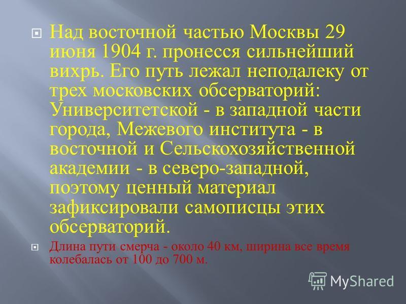 Над восточной частью Москвы 29 июня 1904 г. пронесся сильнейший вихрь. Его путь лежал неподалеку от трех московских обсерваторий : Университетской - в западной части города, Межевого института - в восточной и Сельскохозяйственной академии - в северо