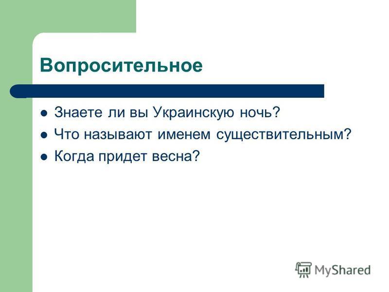 Вопросительное Знаете ли вы Украинскую ночь? Что называют именем существительным? Когда придет весна?
