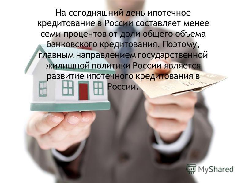 На сегодняшний день ипотечное кредитование в России составляет менее семи процентов от доли общего объема банковского кредитования. Поэтому, главным направлением государственной жилищной политики России является развитие ипотечного кредитования в Рос