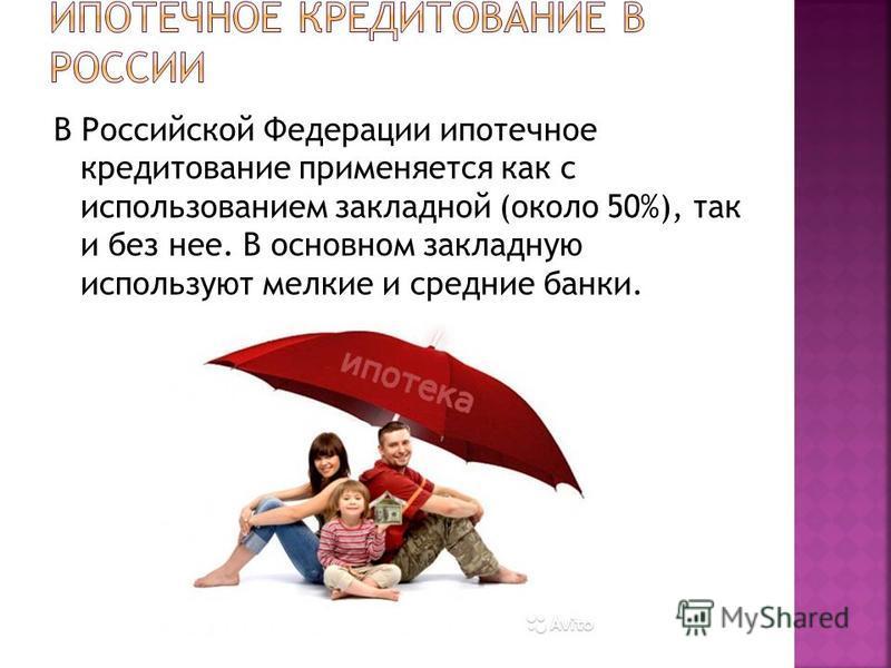 В Российской Федерации ипотечное кредитование применяется как с использованием закладной (около 50%), так и без нее. В основном закладную используют мелкие и средние банки.