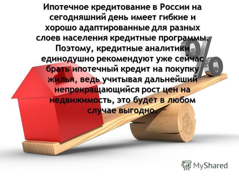 Ипотечное кредитование в России на сегодняшний день имеет гибкие и хорошо адаптированные для разных слоев населения кредитные программы. Поэтому, кредитные аналитики единодушно рекомендуют уже сейчас брать ипотечный кредит на покупку жилья, ведь учит