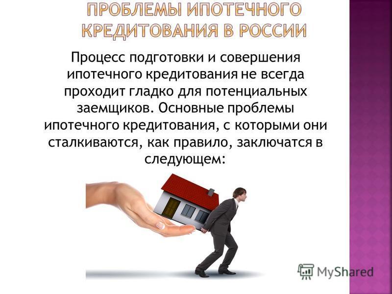 Процесс подготовки и совершения ипотечного кредитования не всегда проходит гладко для потенциальных заемщиков. Основные проблемы ипотечного кредитования, с которыми они сталкиваются, как правило, заключатся в следующем: