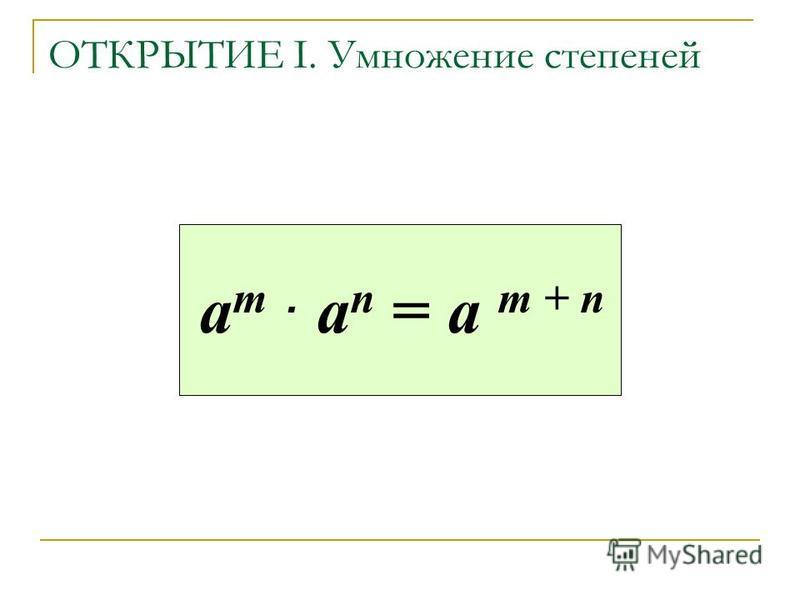 ОТКРЫТИЕ I. Умножение степеней а m. a n = а m + n