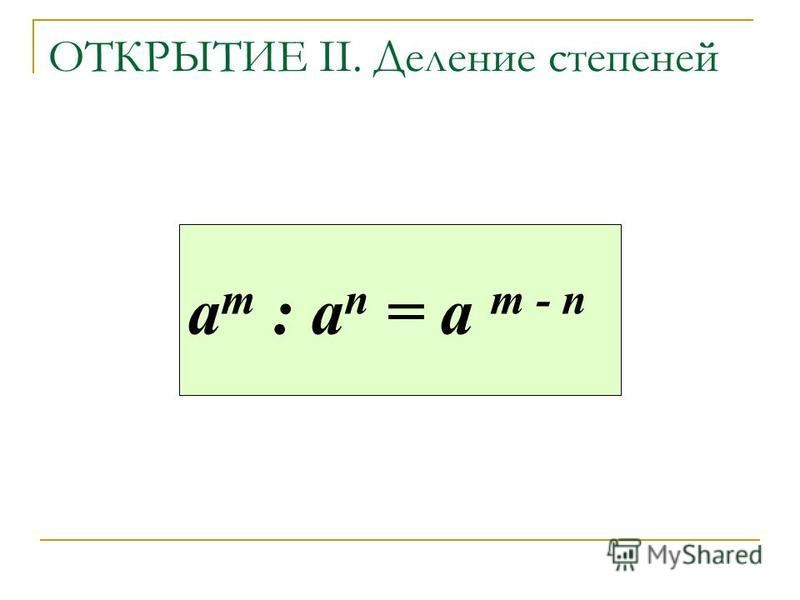 ОТКРЫТИЕ II. Деление степеней а m : a n = а m - n
