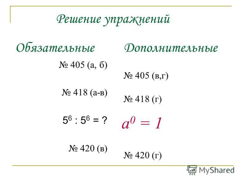 Решение упражнений Обязательные 405 (а, б) 418 (а-в) 5 6 : 5 6 = ? 420 (в) Дополнительные 405 (в,г) 418 (г) 420 (г) а 0 = 1