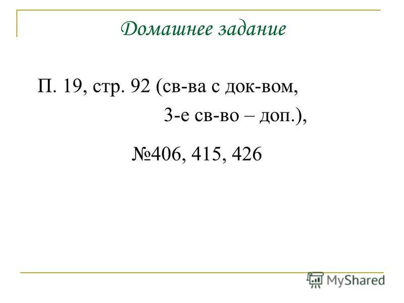 Домашнее задание П. 19, стр. 92 (св-ва с док-вом, 3-е св-во – доп.), 406, 415, 426