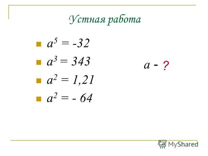 а 5 = -32 а 3 = 343 а 2 = 1,21 а 2 = - 64 а - ?