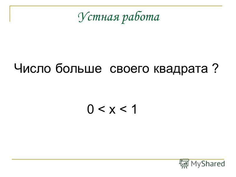 Устная работа Число больше своего квадрата ? 0 < x < 1