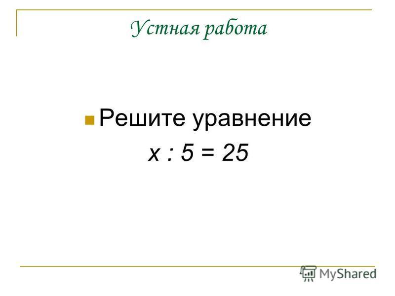 Устная работа Решите уравнение х : 5 = 25