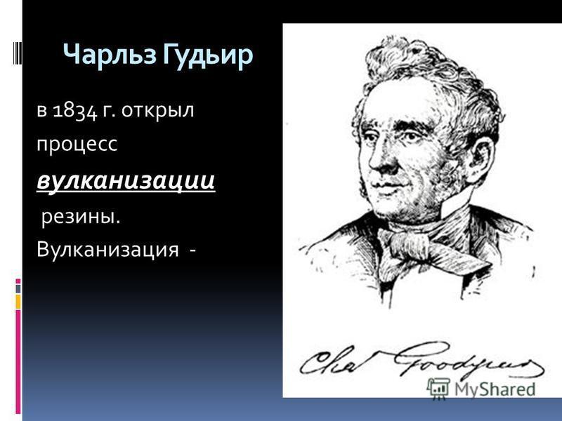 Чарльз Гудьир в 1834 г. открыл процесс вулканизации резины. Вулканизация -