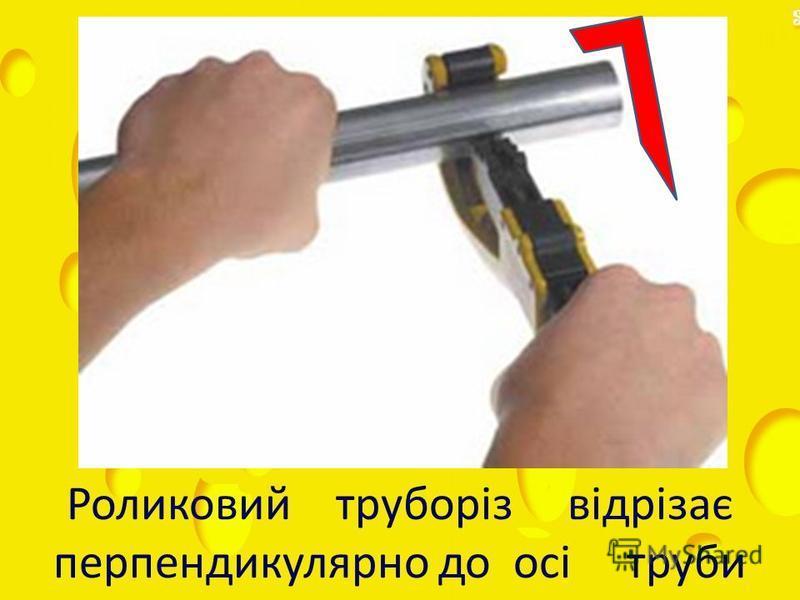 Роликовий труборіз відрізає перпендикулярно до осі труби