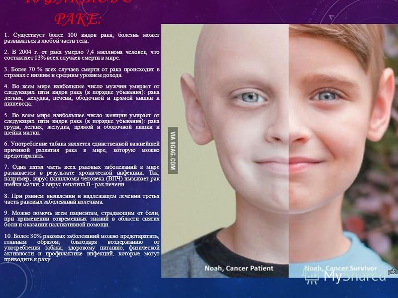 10 ФАКТОВ О РАКЕ: 1. Существует более 100 видов рака; болезнь может развиваться в любой части тела. 2. В 2004 г. от рака умерло 7,4 миллиона человек, что составляет 13% всех случаев смерти в мире. 3. Более 70 % всех случаев смерти от рака происходит