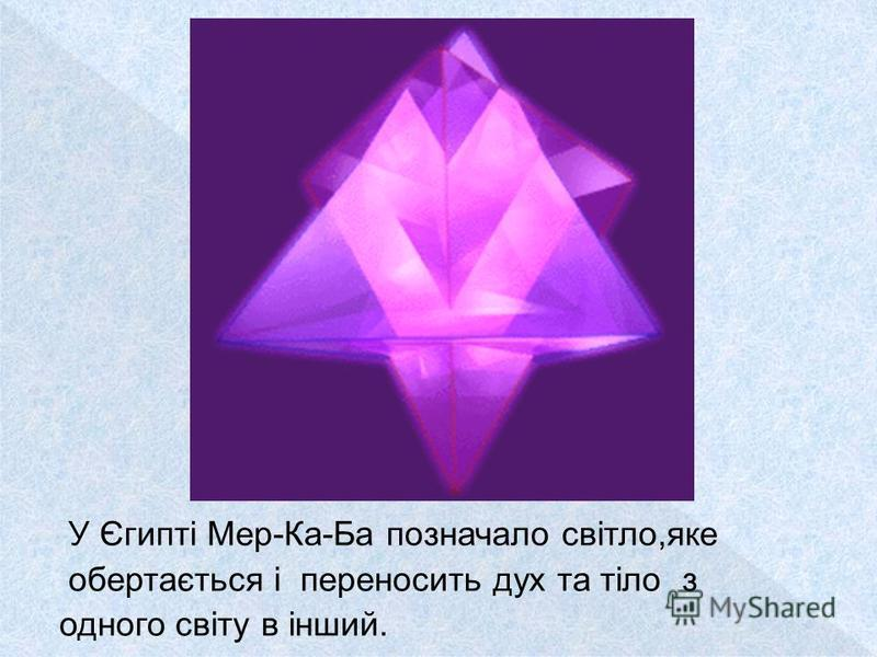 У Єгипті Мер-Ка-Ба позначало світло,яке обертається і переносить дух та тіло з одного світу в інший.