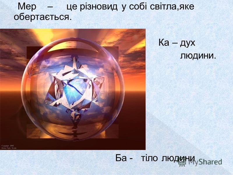 Мер – це різновид у собі світла,яке обертається. Ка – дух людини. Ба - тіло людини