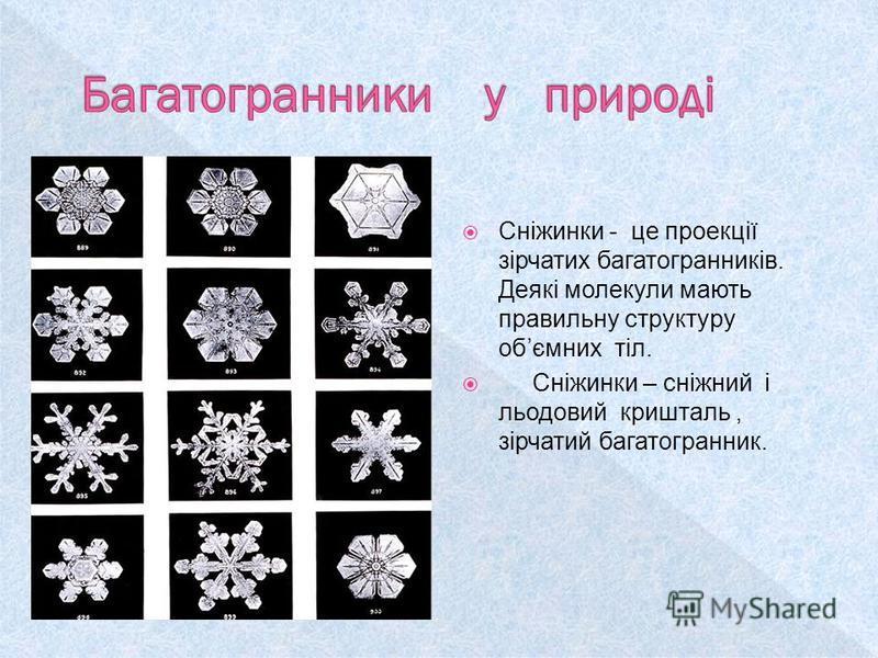 Сніжинки - це проекції зірчатих багатогранників. Деякі молекули мають правильну структуру обємних тіл. Сніжинки – сніжний і льодовий кришталь, зірчатий багатогранник.