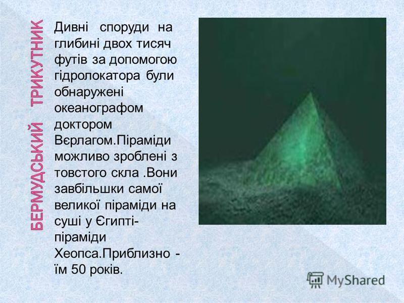 Дивні споруди на глибині двох тисяч футів за допомогою гідролокатора були обнаружені океанографом доктором Вєрлагом.Піраміди можливо зроблені з товстого скла.Вони завбільшки самої великої піраміди на суші у Єгипті- піраміди Хеопса.Приблизно - їм 50 р