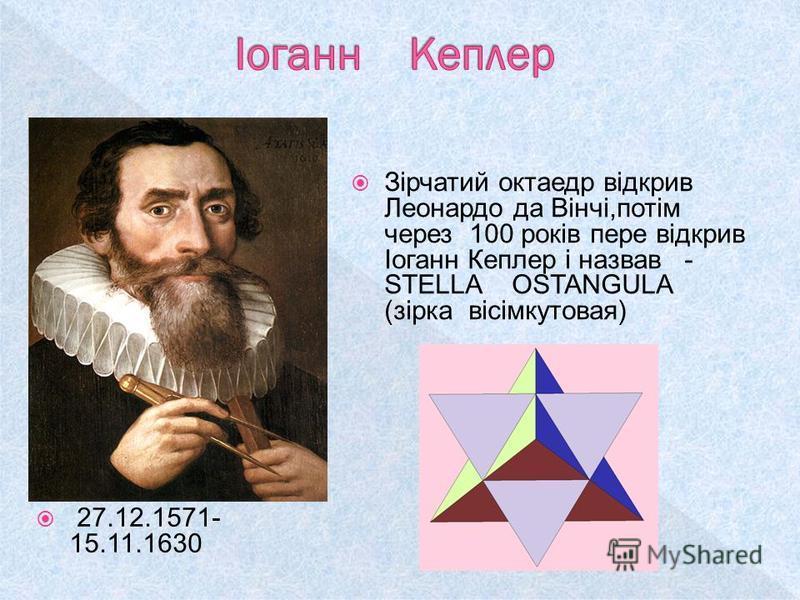 27.12.1571- 15.11.1630 Зірчатий октаедр відкрив Леонардо да Вінчі,потім через 100 років пере відкрив Іоганн Кеплер і назвав - STELLA OSTANGULA (зірка вісімкутовая)