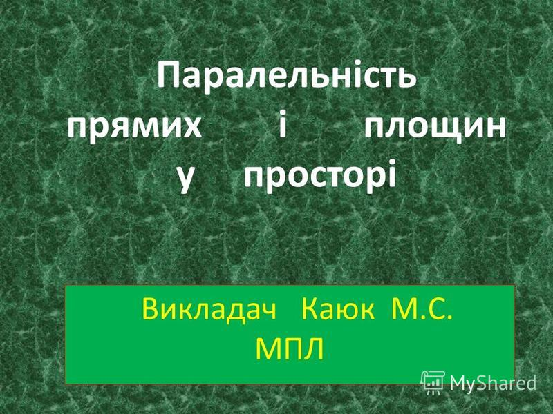 Паралельність прямих і площин у просторі Викладач Каюк М.С. МПЛ