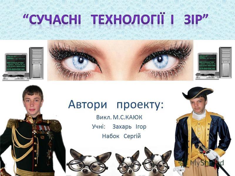 Автори проекту: : Викл. М.С.КАЮК Учні: Захарь Ігор Набок Сергій
