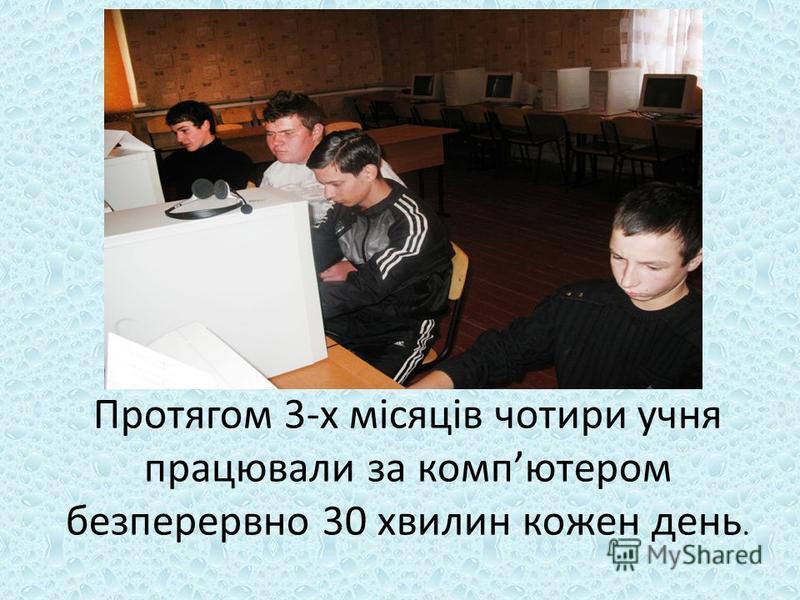 Протягом 3-х місяців чотири учня працювали за компютером безперервно 30 хвилин кожен день.