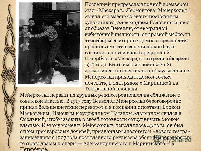 Последней предреволюционной премьерой стал «Маскарад» Лермонтова: Мейерхольд ставил его вместе со своим постоянным художником, Александром Головиным, шел от образов Венеции, от ее мрачной избыточной пышности, от грозной зыбкости атмосферы ее игорных