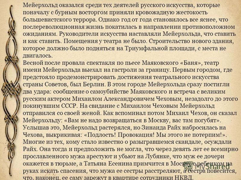 Мейерхольд оказался среди тех деятелей русского искусства, которые поначалу с бурным восторгом приняли кровожадную жестокость большевистского террора. Однако год от года становилось все яснее, что послереволюционная жизнь покатилась в направлении про