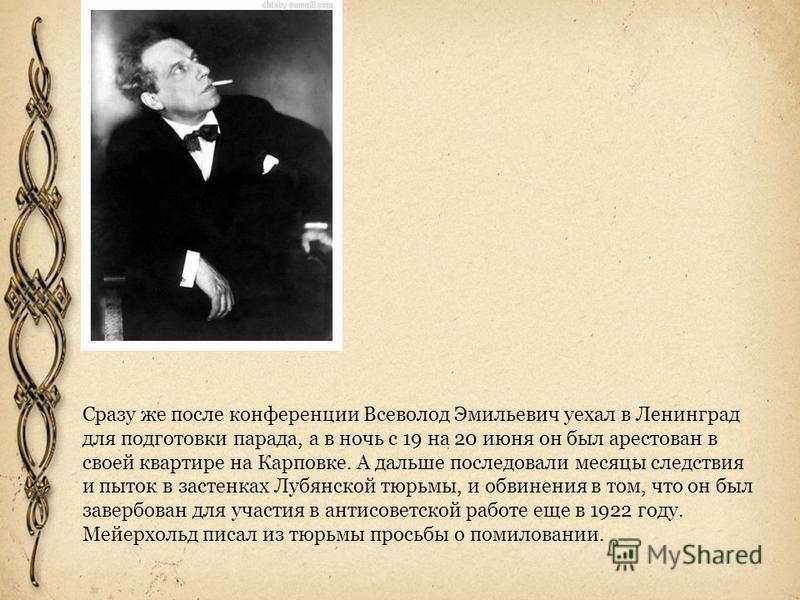 Сразу же после конференции Всеволод Эмильевич уехал в Ленинград для подготовки парада, а в ночь с 19 на 20 июня он был арестован в своей квартире на Карповке. А дальше последовали месяцы следствия и пыток в застенках Лубянской тюрьмы, и обвинения в т