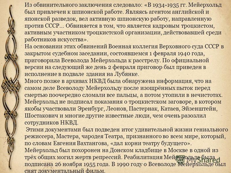 Из обвинительного заключения следовало: «В 1934-1935 гг. Мейерхольд был привлечен к шпионской работе. Являясь агентом английской и японской разведок, вел активную шпионскую работу, направленную против СССР… Обвиняется в том, что является кадровым тро