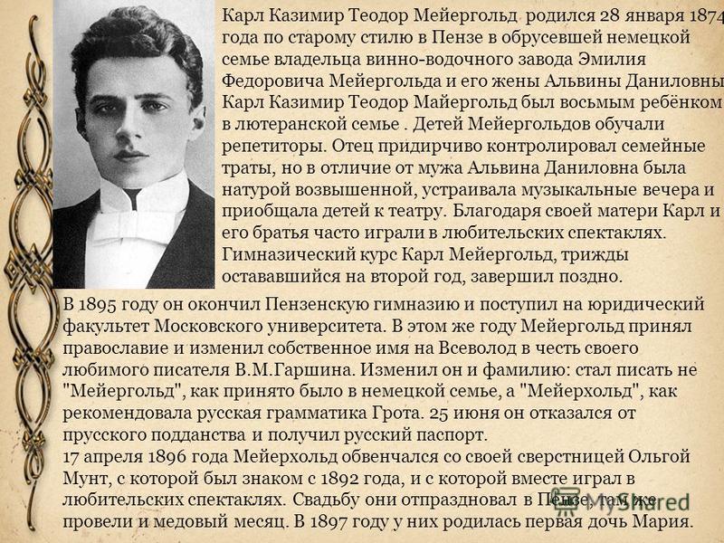 Карл Казимир Теодор Мейергольд родился 28 января 1874 года по старому стилю в Пензе в обрусевшей немецкой семье владельца винно-водочного завода Эмилия Федоровича Мейергольда и его жены Альвины Даниловны. Карл Казимир Теодор Майергольд был восьмым ре