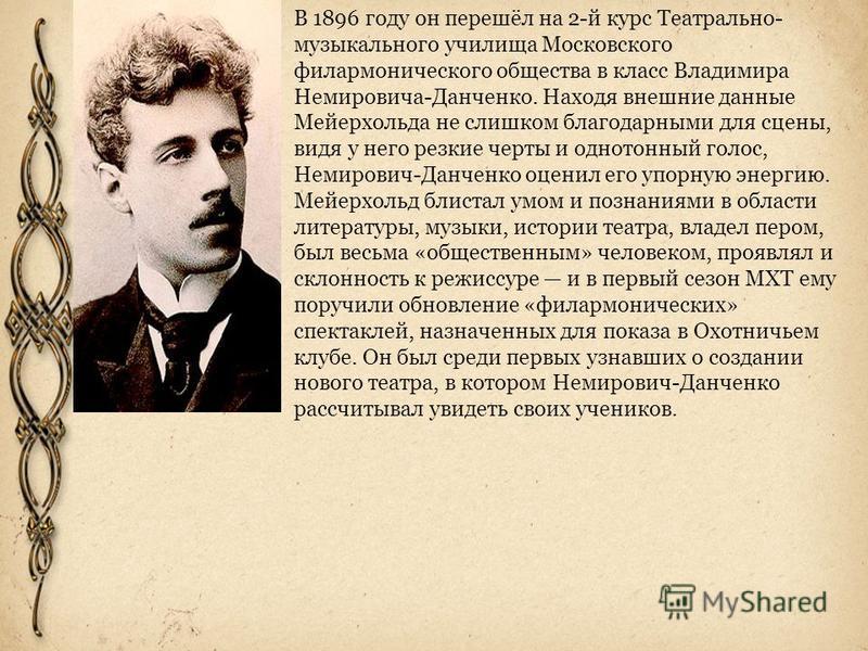 В 1896 году он перешёл на 2-й курс Театрально- музыкального училища Московского филармонического общества в класс Владимира Немировича-Данченко. Находя внешние данные Мейерхольда не слишком благодарными для сцены, видя у него резкие черты и однотонны