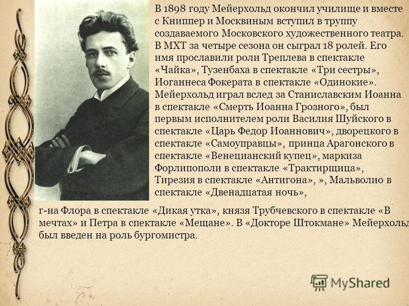 В 1898 году Мейерхольд окончил училище и вместе с Книппер и Москвиным вступил в труппу создаваемого Московского художественного театра. В МХТ за четыре сезона он сыграл 18 ролей. Его имя прославили роли Треплева в спектакле «Чайка», Тузенбаха в спект