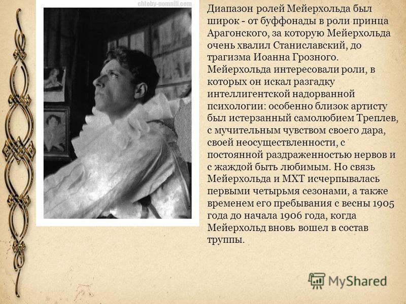 Диапазон ролей Мейерхольда был широк - от буффонады в роли принца Арагонского, за которую Мейерхольда очень хвалил Станиславский, до трагизма Иоанна Грозного. Мейерхольда интересовали роли, в которых он искал разгадку интеллигентской надорванной псих