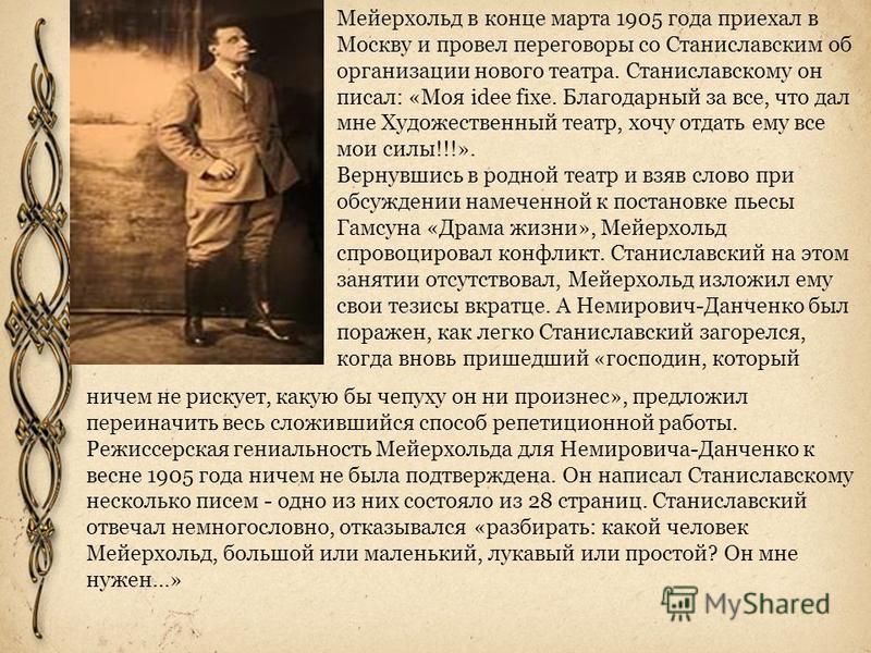 Мейерхольд в конце марта 1905 года приехал в Москву и провел переговоры со Станиславским об организации нового театра. Станиславскому он писал: «Моя idee fixe. Благодарный за все, что дал мне Художественный театр, хочу отдать ему все мои силы!!!». Ве
