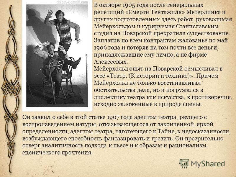 В октябре 1905 года после генеральных репетиций «Смерти Тентажиля» Метерлинка и других подготовленных здесь работ, руководимая Мейерхольдом и курируемая Станиславским студия на Поварской прекратила существование. Заплатив по всем контрактам жалованье
