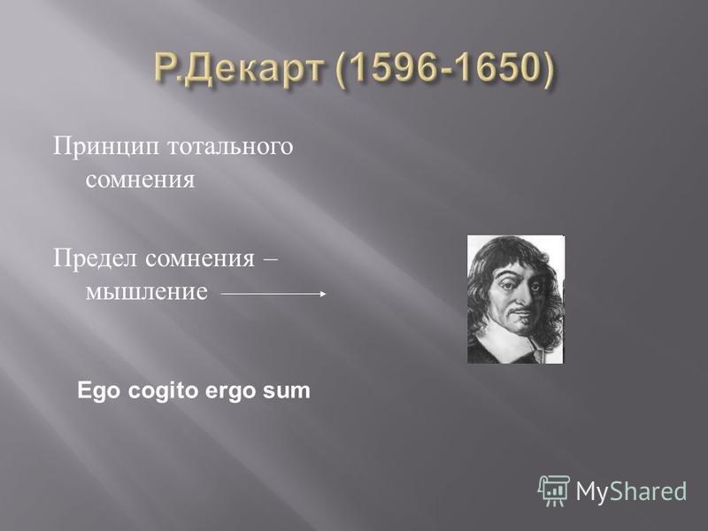 Принцип тотального сомнения Предел сомнения – мышление Ego cogito ergo sum