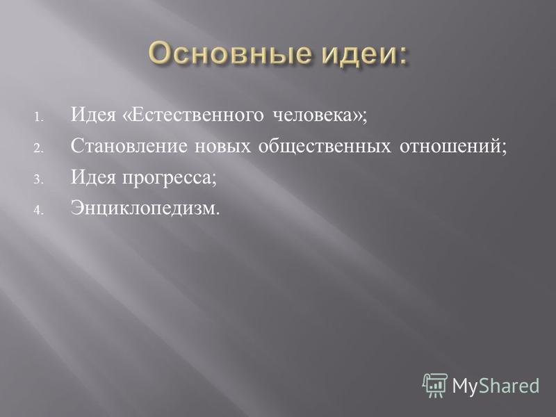 1. Идея « Естественного человека »; 2. Становление новых общественных отношений ; 3. Идея прогресса ; 4. Энциклопедизм.