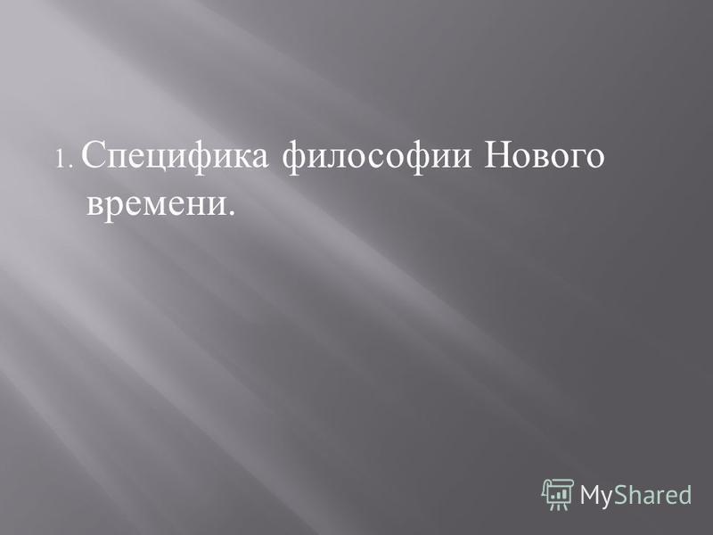 1. Специфика философии Нового времени.