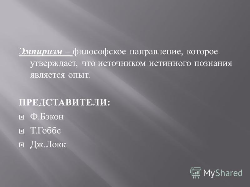 Эмпиризм – философское направление, которое утверждает, что источником истинного познания является опыт. ПРЕДСТАВИТЕЛИ : Ф. Бэкон Т. Гоббс Дж. Локк