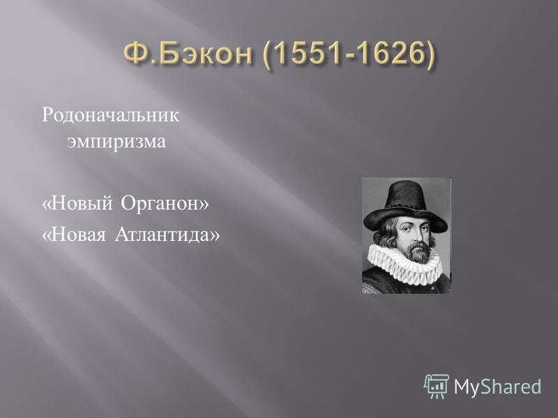Родоначальник эмпиризма « Новый Органон » « Новая Атлантида »
