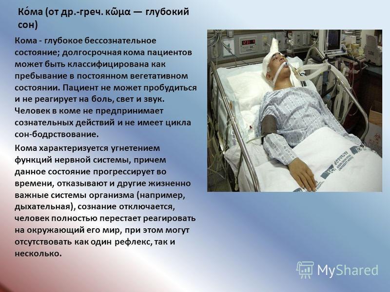 Ко́ма (от др.-греч. κμα глубокий сон) Кома - глубокое бессознательное состояние; долгосрочная кома пациентов может быть классифицирована как пребывание в постоянном вегетативном состоянии. Пациент не может пробудиться и не реагирует на боль, свет и з