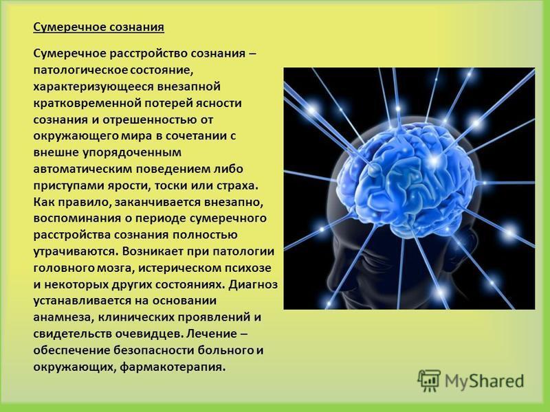 Сумеречное сознания Сумеречное расстройство сознания – патологическое состояние, характеризующееся внезапной кратковременной потерей ясности сознания и отрешенностью от окружающего мира в сочетании с внешне упорядоченным автоматическим поведением либ