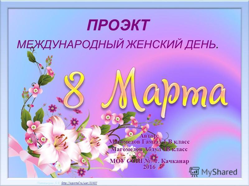 Матюшкина А.В. http://nsportal.ru/user/33485http://nsportal.ru/user/33485 Матюшкина А.В. http://nsportal.ru/user/33485http://nsportal.ru/user/33485 ПРОЭКТ МЕЖДУНАРОДНЫЙ ЖЕНСКИЙ ДЕНЬ. Автор: Магомедов Гамзат 1 В класс Магомедов Абдул 1В класс МОУ СОШ