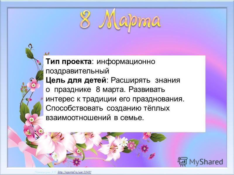 Матюшкина А.В. http://nsportal.ru/user/33485http://nsportal.ru/user/33485 Матюшкина А.В. http://nsportal.ru/user/33485http://nsportal.ru/user/33485 Тип проекта: информационно поздравительный Цель для детей: Расширять знания о празднике 8 марта. Разви