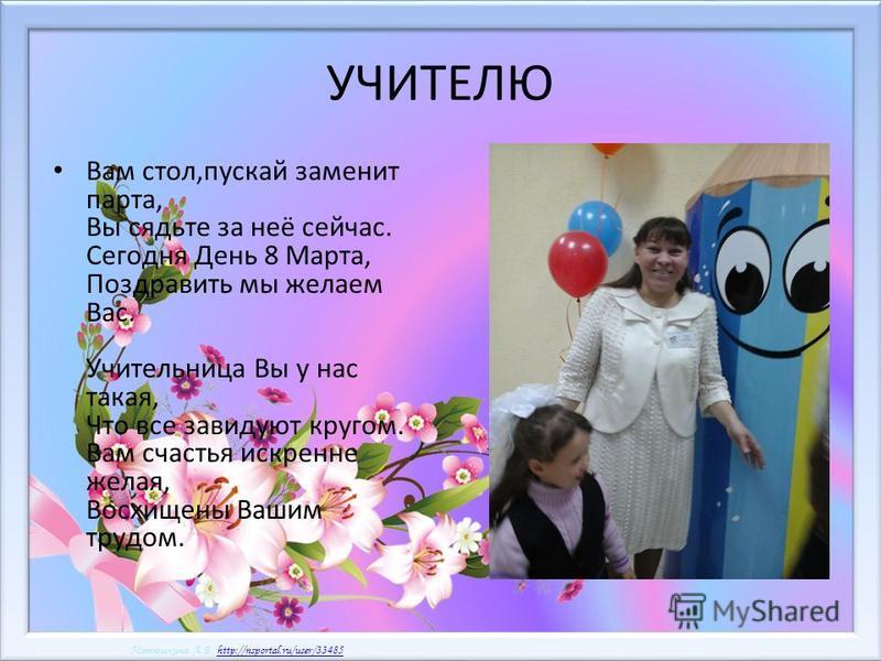 Матюшкина А.В. http://nsportal.ru/user/33485http://nsportal.ru/user/33485 Матюшкина А.В. http://nsportal.ru/user/33485http://nsportal.ru/user/33485 УЧИТЕЛЮ Вам стол,пускай заменит парта, Вы сядьте за неё сейчас. Сегодня День 8 Марта, Поздравить мы же