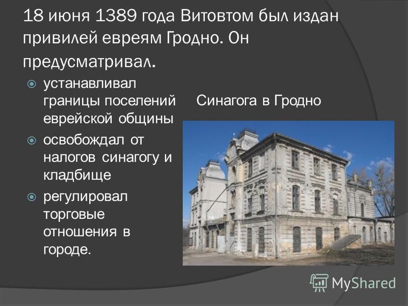 18 июня 1389 года Витовтом был издан привилей евреям Гродно. Он предусматривал. устанавливал границы поселений еврейской общины освобождал от налогов синагогу и кладбище регулировал торговые отношения в городе. Синагога в Гродно