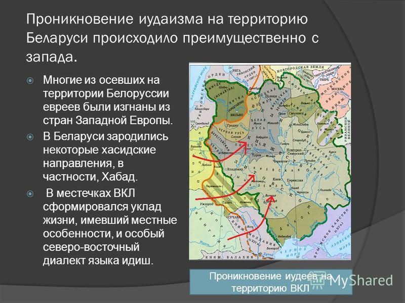 Проникновение иудаизма на территорию Беларуси происходило преимущественно с запада. Многие из осевших на территории Белоруссии евреев были изгнаны из стран Западной Европы. В Беларуси зародились некоторые хасидские направления, в частности, Хабад. В