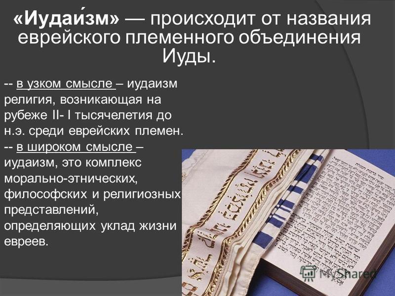 «Иудаи́зм» происходит от названия еврейского племенного объединения Иуды. - -- в узком смысле – иудаизм религия, возникающая на рубеже II- I тысячелетия до н.э. среди еврейских племен. -- в широком смысле – иудаизм, это комплекс морально-этнических,