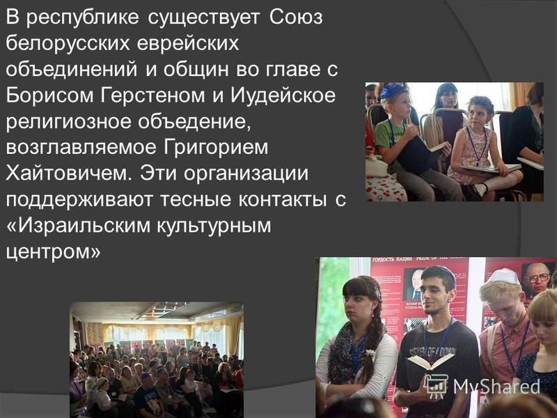 В республике существует Союз белорусских еврейских объединений и общин во главе с Борисом Герстеном и Иудейское религиозное объедение, возглавляемое Григорием Хайтовичем. Эти организации поддерживают тесные контакты с «Израильским культурным центром»